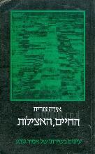 החיים, האצילות : פרקים ביוגראפיים ועיונים במרכיבים הקבליים-החסידיים של שירת אמיר גלבע / אידה צורית