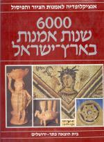 6000 שנות אמנות בארץ-ישראל / אנציקלופדיה לאמנות הציור והפיסול