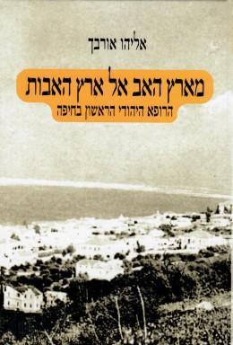 מארץ האב אל ארץ האבות: הרופא היהודי הראשון בחיפה (חדש לגמרי! המחיר כולל משלוח)