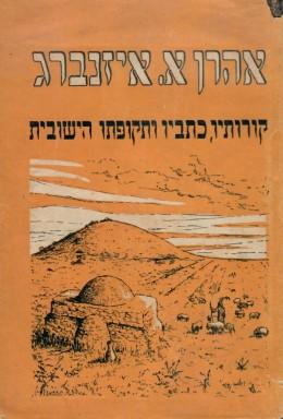 אהרן אליהו איזנברג - קורותיו, כתביו ותקופתו היישובית