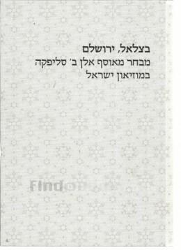 בצלאל,ירושלם מבחר מאוסף אלן ב' סליפקה במוזיאון ישראל