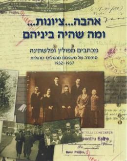 אהבה ... ציונות ... ומה שהיה ביניהם : מכתבים מפולין ופלשתינה : סיפורה של משפחת מרגוליס- מרגלית 1932-